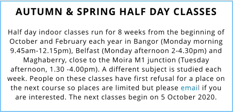 AUTUMN & SPRING HALF DAY CLASSES  Half day indoor classes run for 8 weeks from the beginning of October and February each year in Bangor (Monday morning 9.45am-12.15pm), Belfast (Monday afternoon 2-4.30pm) and Maghaberry, close to the Moira M1 junction (Tuesday afternoon, 1.30 -4.00pm). A different subject is studied each week. People on these classes have first refusal for a place on the next course so places are limited but please email if you are interested. The next classes begin on 5 October 2020.
